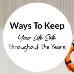 Ways To Keep Your Life Safe Throughout The Years