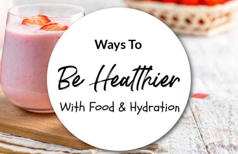Ways To Be Healthier With Food & Hydration