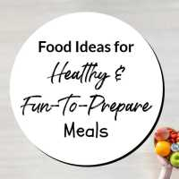 Food Ideas for Healthy and Fun-To-Prepare Meals