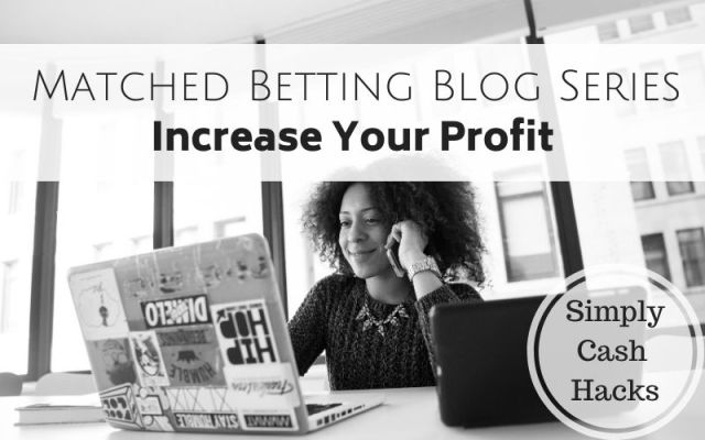 Matched Betting Blog Series: Increase Your Profit