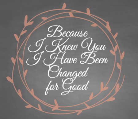 Because I Knew You I Have Been Changed For Good