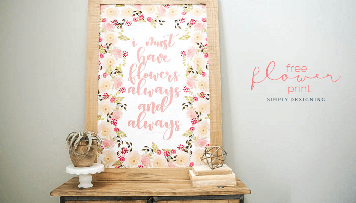 Free Floral Print for your Home Decor : I Must Have Flowers Always and Always