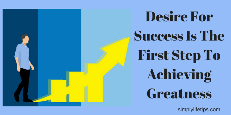 Achieving Greatness Desire For Success Is The First Step