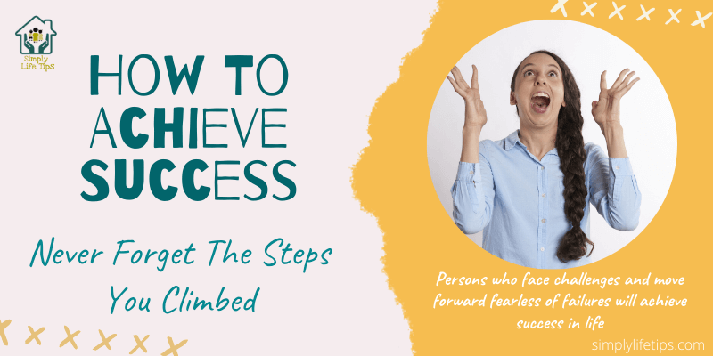 How To Achieve Success   Never Forget The Steps You Climbed To Achieve Success
