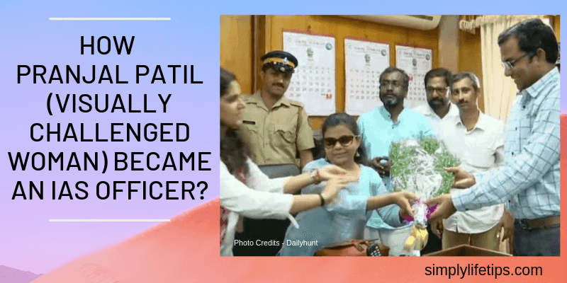 How Pranjal Patil (Visually Challenged Woman) Became An IAS Officer?