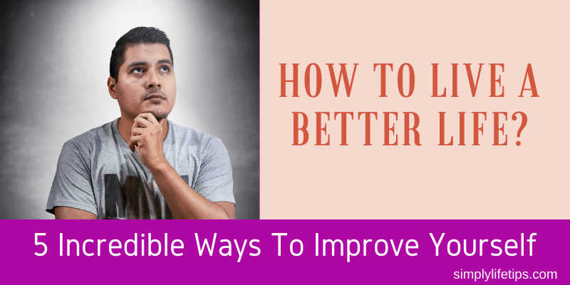 How To Live A Better Life? 5 Incredible Ways To Improve Yourself