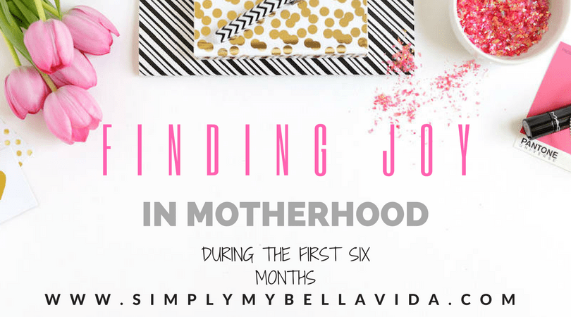 Finding JOY in Motherhood- During the first SIX months