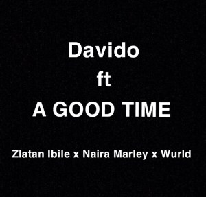 Davido - A Good Time ft Naira Marley x Zlatan IBile x Wurld