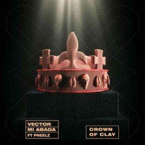 Vector & MI Abaga – Crown of Clay ft Pheelz