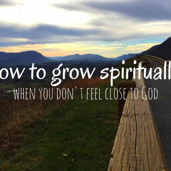 How to Grow Spiritually When You Don't Feel Close to God