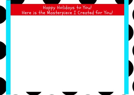 Happy Holidays to You!Here is the Masterpiece I Created for You!