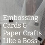 Embossing Cards & Paper Crafts Like a Boss