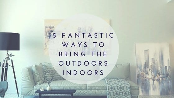 5 Fantastic Ways to Bring the Outdoors Indoors