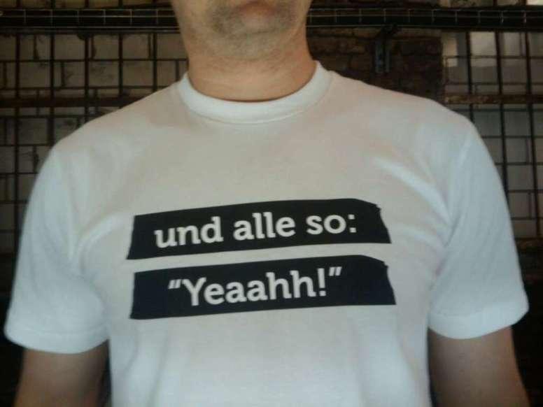"""jetzt als shirt - und alle so: """"Yeaah""""!"""