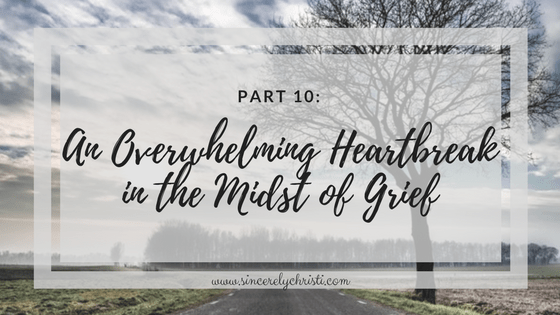 Part 10: An Overwhelming Heartbreak in the Midst of Grief