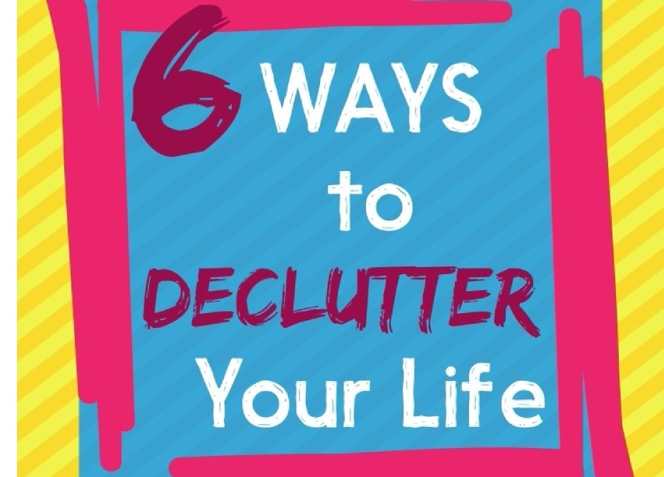 6 Ways to Declutter Your Life