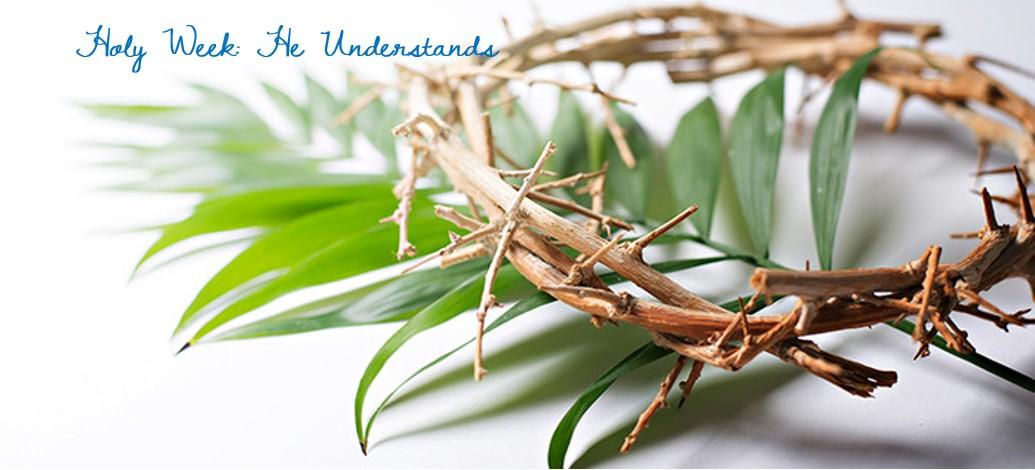 Holy Week: He Understands