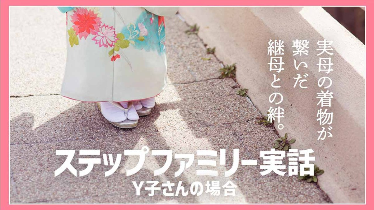 ステップファミリー実話Y子ちゃんの場合「実母の着物が繋いだ継母との絆」