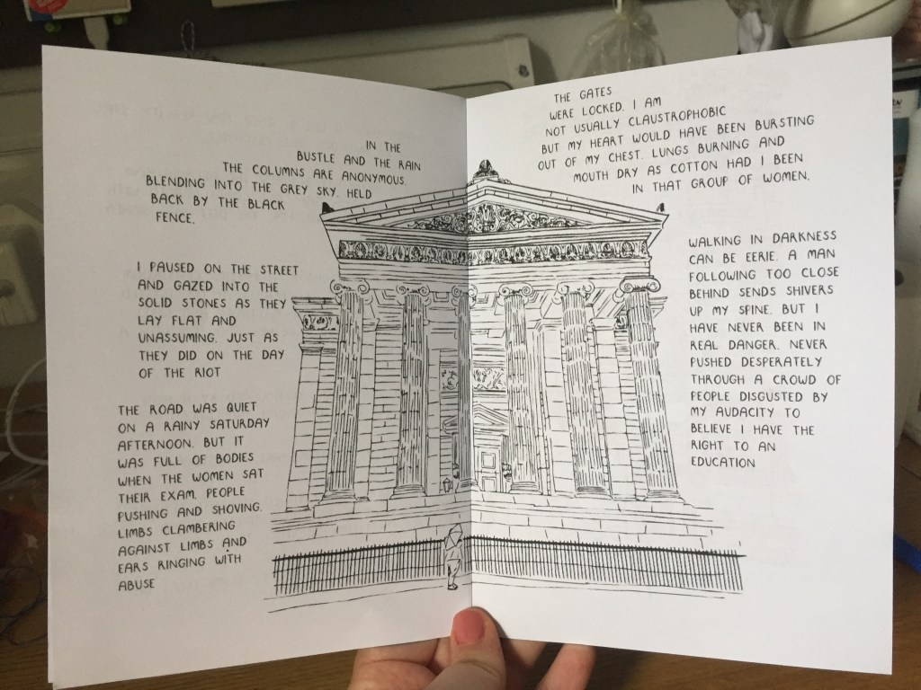Zine page describing the surgeons hall riot where protests tried to stop the Edinburgh Seven from attending an anatomy exam, accompanying illustration is of me standing outside the Surgeons Hall Museum, Edinburgh. This information is intertwined with my own reflections on how it would have felt to be so vulnerable in a crowd.