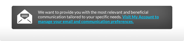 We want to provide you with the most relevant and beneficial communication tailored to your specific needs. Visit My Account to manage your email and communication preferences.
