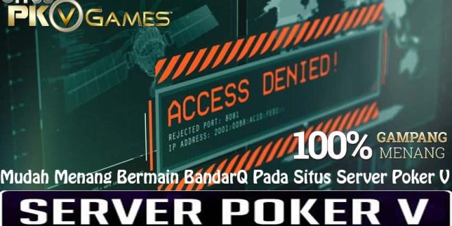Mudah Menang Bermain BandarQ Pada Situs Server Poker V