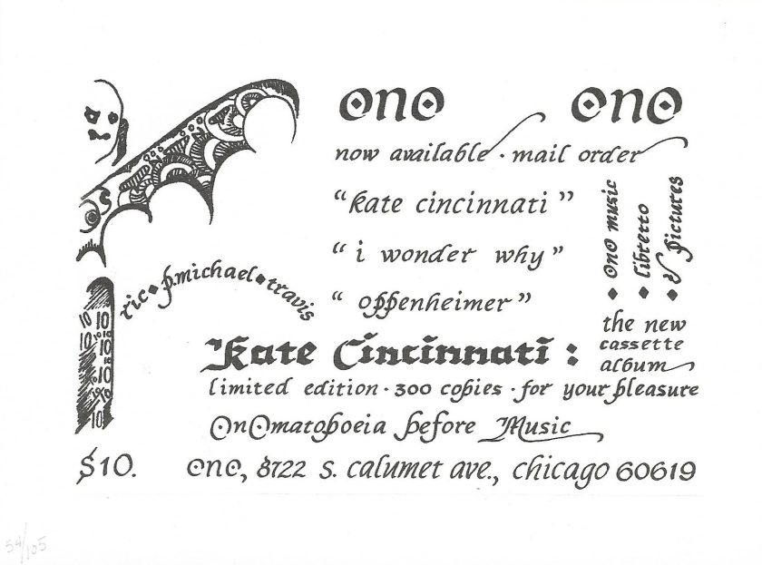 "With calligraphy by travis, this card advertised the release of Kate Cincinnati on cassette in 1982. To the right of a bat figure, the card reads: ""ONO. Now available. Mail order. ""Kate Cincinnati,"" ""I Wonder Why,"" ""Oppenheimer."" Limited edition. 300 copies. For your pleasure. Onomatopoeia before music."""