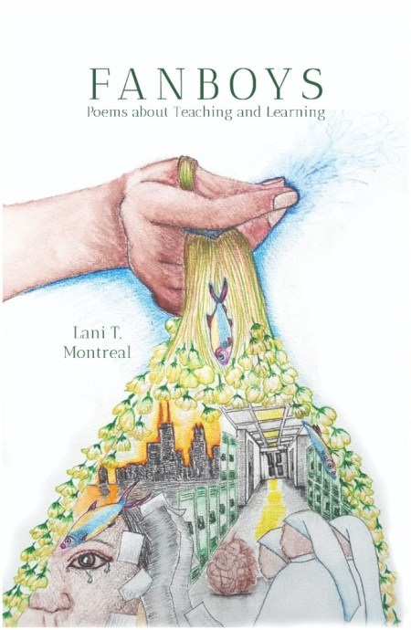 "Image: The cover of Lani T. Montreal's new book, ""FANBOYS: Poems about Teaching and Learning."" The title appears at the top and the author's name on the left, both in dark green serif font. The cover image is a detailed, colored-pencil drawing against a white background. A brown hand with a blue shadow of sorts holds the yellow-green stems of dozens of flowers (sampaguita or Philippine jasmine) that stretch and flow downward, like water or strands of hair, in turn framing elements of a colored-pencilled collage. Collage elements include fish (each purple, blue, and yellow), a black Chicago skyline against an orange sky, a long hallway with green lockers, light-skinned nuns wearing white, a leaning or possibly falling tower of looseleaf paper, and, large in the bottom left-hand corner, part of the face of a person with brown skin, looking out at the viewer and crying, eye fully open. Cover image art by Melanya Liwanag Aguila. Courtesy of Finishing Line Press."
