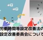 労働時間等設定改善法の労働時間設定改善委員会について(前編)