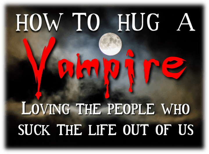 How to Hug a Vampire-Loving the People who Suck the Life Out of Us: Commitments