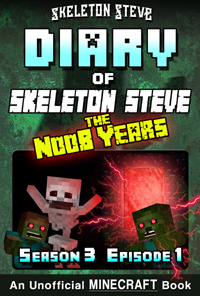 Diary of Minecraft Skeleton Steve the Noob Years - Season 3 Episode 1 (Book 13) - Unofficial Minecraft Books for Kids, Teens, & Nerds - Adventure Fan Fiction Diary Series