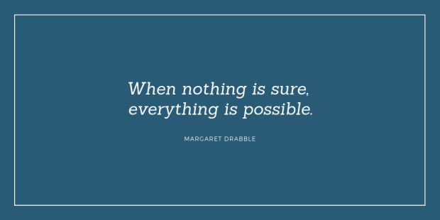 """When nothing is sure, everything is possible."" - Margaret Drabble"
