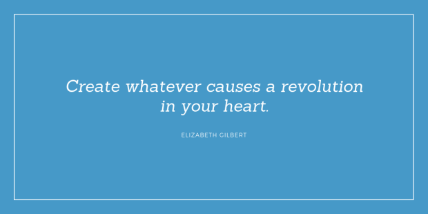 """""""Create whatever causes a revolution in your heart."""" Elizabeth Gilbert"""