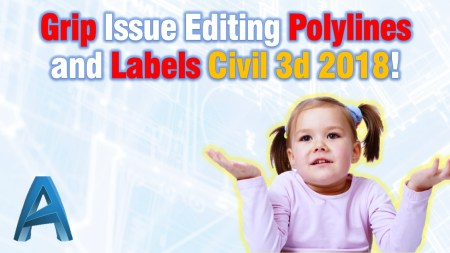 Grip Issue Editing Polylines and Labels Civil 3d 2018! Civil 3d Tips