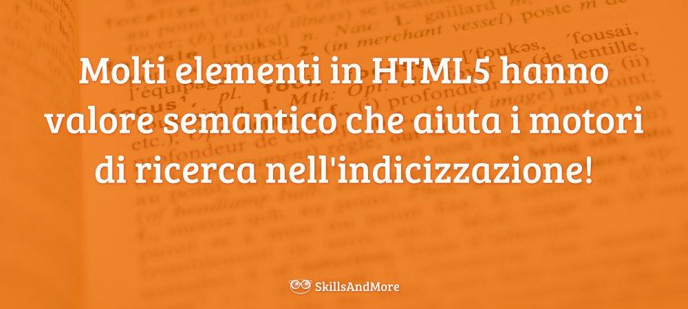 Molti elementi in HTML5 hanno valore semantico che aiuta i motori di ricerca nell'indicizzazione!