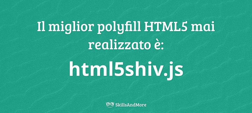 Il miglior polyfill HTML5 mai realizzato è: html5shiv.js