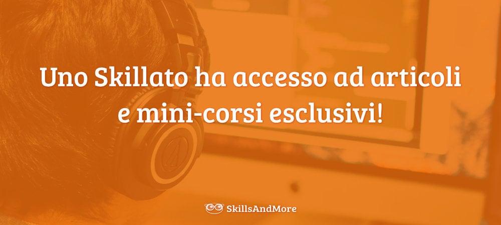 Uno Skillato ha accesso ad articoli e mini-corsi esclusivi!