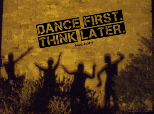 Dance First --Think Later