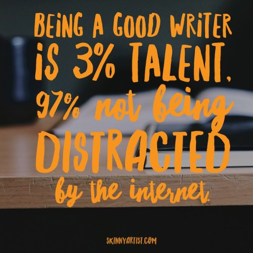 Being a good writer is 3% talent and 97% not being distracted by the internet