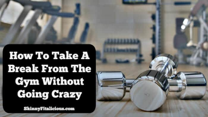 Taking A Break From The Gym Without Going Crazy