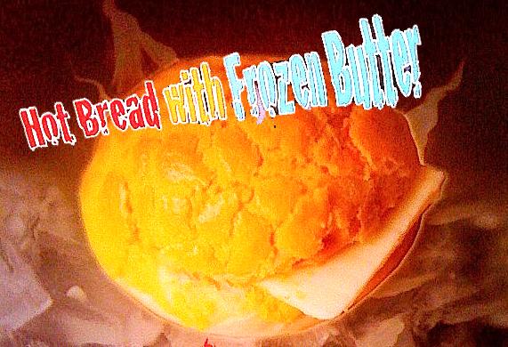Hot Bread:Frozen Butter