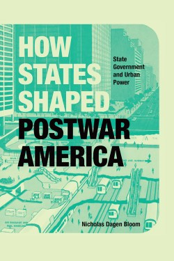 Book Cover of How States Shaped Postwar America State Government and Urban Power. Copyright Chicago University Press