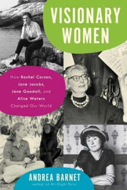 Book Cover of Visionary Women: How Rachel Carson, Jane Jacobs, Jane Goodall, and Alice Waters Changed Our World. Copyright Ecco