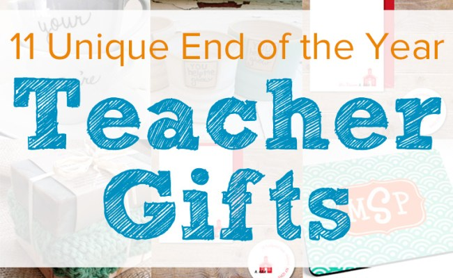 11 Unique End Of The Year Teacher Gifts To Give Teachers