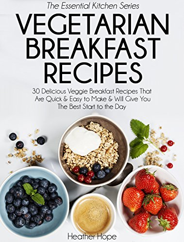 Vegetarian Breakfast Recipes: 30 Delicious Veggie Breakfast Recipes That Are Quick & Easy to Make & Will Give You The Best Start to the Day (Essential Kitchen Series Book 25)