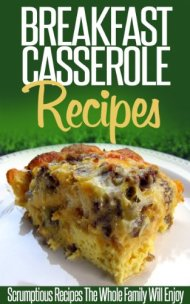 Breakfast Casserole Recipes: Pop In The Oven For An Easy And Delicious Breakfast Solution. (Simple Casserole Recipe Series)