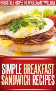 Breakfast Sandwich Recipes: Easy, Tasty Breakfast Sandwich Recipes To Start The Day Right. (Simple Recipe Series)