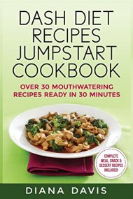 DASH Diet Recipes Jumpstart Cookbook: Over 30 Mouthwatering Recipes Ready In 30 Minutes (Breakfast, Lunch, Dinner, Snack & Dessert Recipes Included!) (Volume 1)