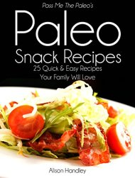 Pass Me The Paleo's Paleo Snack Recipes: 25 Quick and Easy Recipes That Your Family Will Love! (Diet, Cookbook. Beginners, Athlete, Breakfast, Lunch, Dinner, … gluten free, low carb, low carbohydrate)