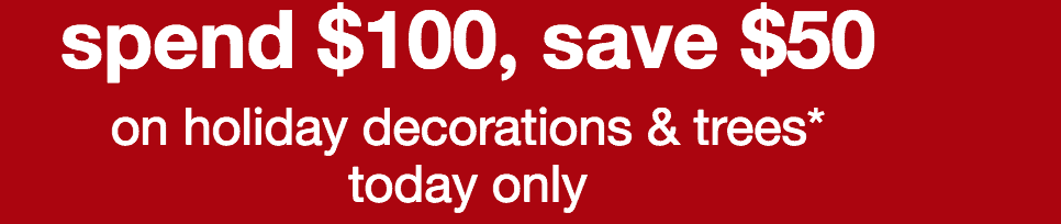 Save $50 off Any $100 Purchase of Holiday Decorations & Trees