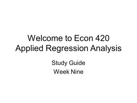 Welcome to Econ 420 Applied Regression Analysis Study